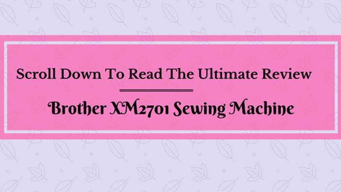 Brother XM2701 Sewing Machine: The Ultimate Buyers Guide(2018)