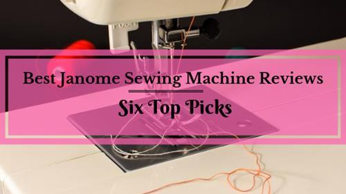 Best Janome Sewing Machine Reviews: Six Top Picks Of 2019